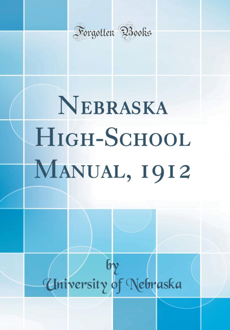 University Of Nebraska High School >> Nebraska High School Manual 1912 Classic Reprint