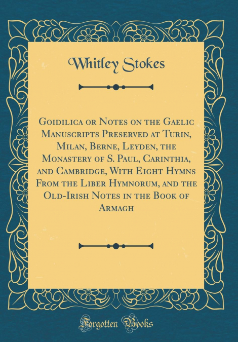 Goidilica Or Notes On The Gaelic Manuscripts Preserved At Turin, Milan,  Berne, Leyden, The Monastery Of S  Paul, Carinthia, And Cambridge, With  Eight