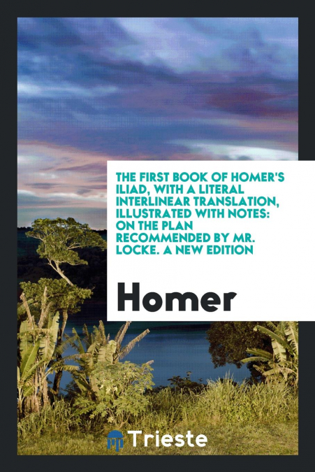 The First Book Of Homer's Iliad, With A Literal Interlinear Translation,  Illustrated With Notes