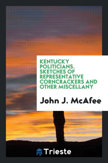 Kentucky Politicians. Sketches Of Representative Corncrackers And Other Miscellany