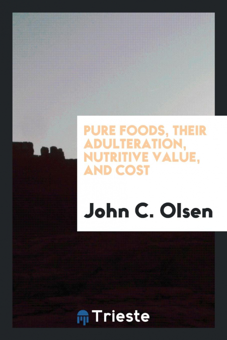 Pure Foods, Their Adulteration, Nutritive Value, And Cost
