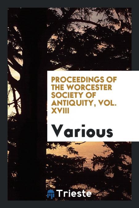 Proceedings Of The Worcester Society Of Antiquity Vol Xviii Las