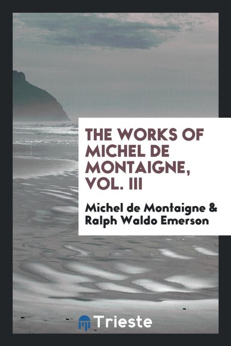 The Works Of Michel De Montaigne, Vol. Iii