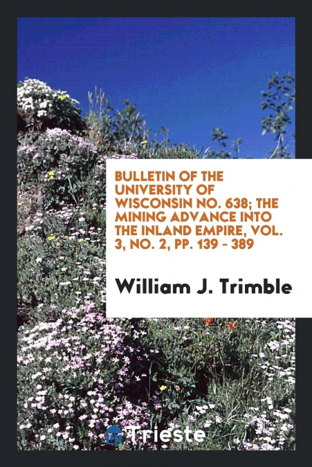 Bulletin Of The University Of Wisconsin No. 638, The Mining Advance Into The Inland Empire, Vol. 3, No. 2, Pp. 139 - 389