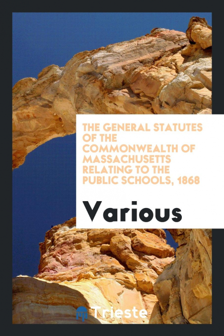 The General Statutes Of The Commonwealth Of Massachusetts Relating To The Public Schools, 1868