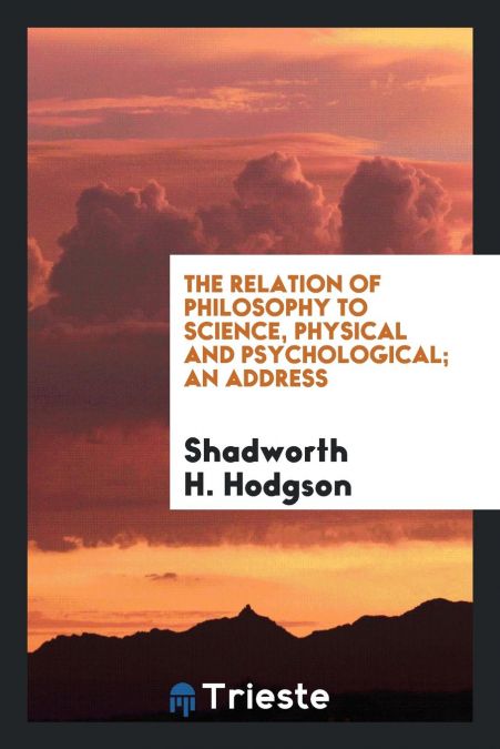The Relation Of Philosophy To Science, Physical And Psychological, An Address