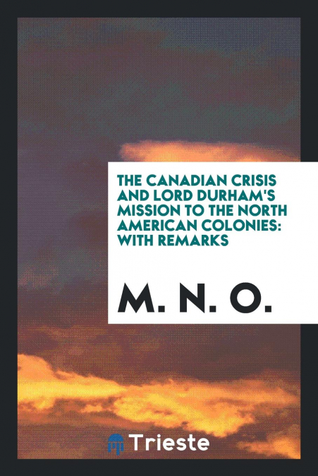 The Canadian Crisis And Lord Durham's Mission To The North American Colonies