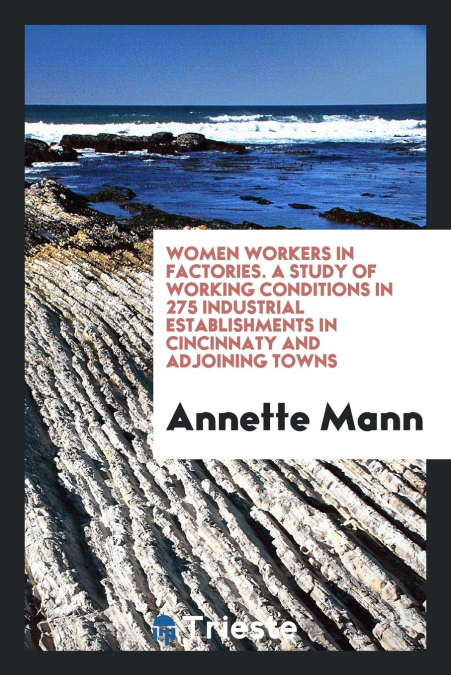 Women Workers In Factories. A Study Of Working Conditions In 275 Industrial Establishments In Cincinnaty And Adjoining Towns