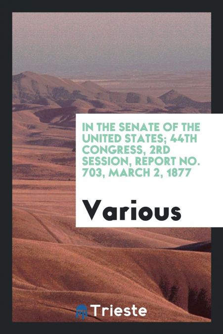 In The Senate Of The United States, 44th Congress, 2rd Session, Report No. 703, March 2, 1877