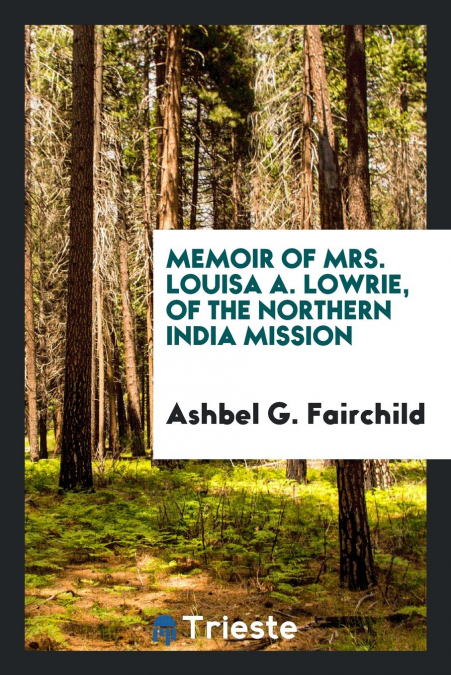 Memoir Of Mrs. Louisa A. Lowrie, Of The Northern India Mission