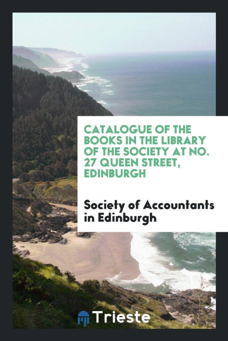 Catalogue Of The Books In The Library Of The Society At No. 27 Queen Street, Edinburgh