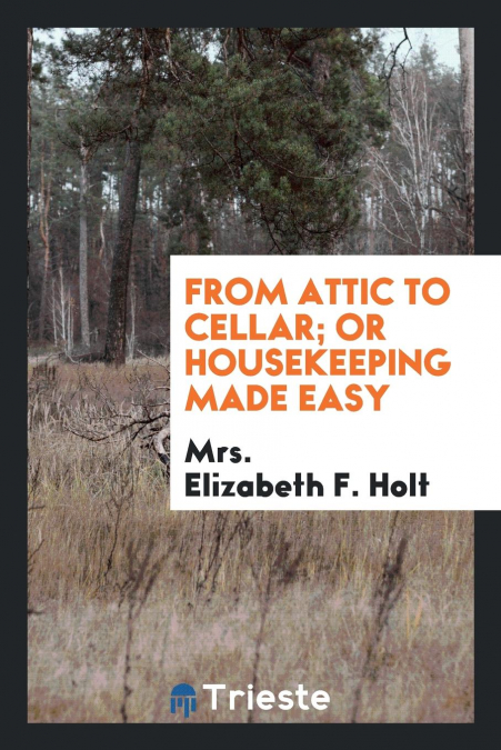 From Attic To Cellar, Or Housekeeping Made Easy