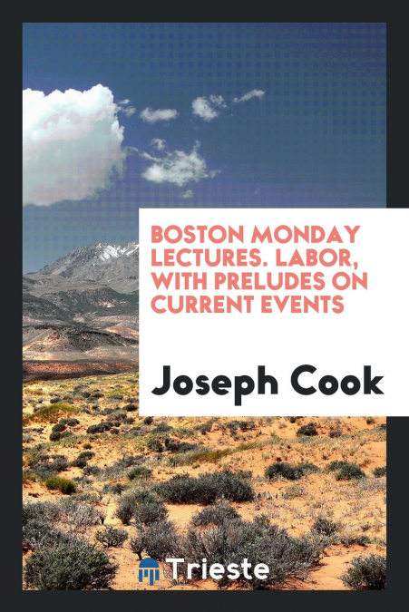 Boston Monday Lectures. Labor, With Preludes On Current Events