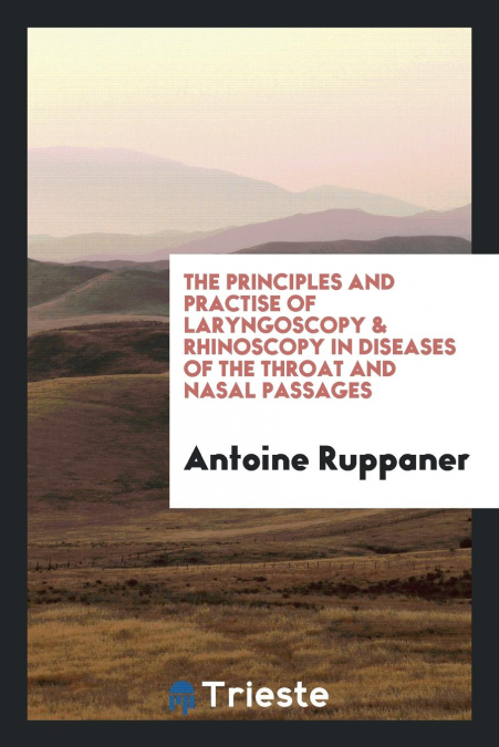The Principles And Practise Of Laryngoscopy & Rhinoscopy In Diseases Of The Throat And Nasal Passages