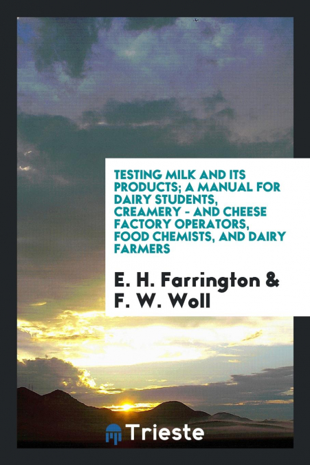 Testing Milk And Its Products, A Manual For Dairy Students, Creamery - And Cheese Factory Operators, Food Chemists, And Dairy Farmers
