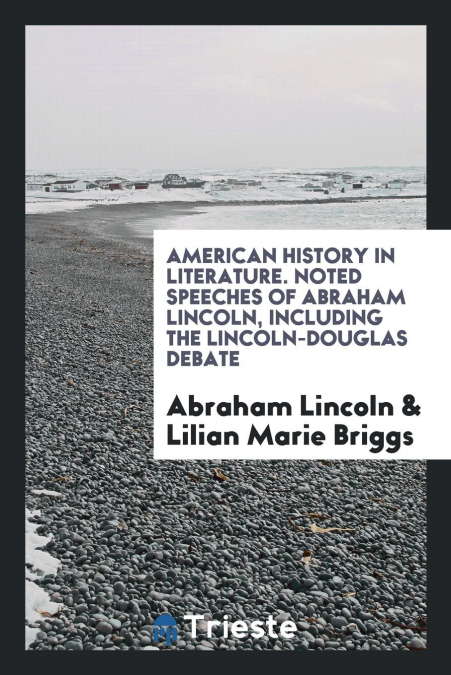 American History In Literature. Noted Speeches Of Abraham Lincoln, Including The Lincoln-douglas Debate